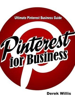 Ultimate Pinterest Business Guide: Pinterest Marketing for Power Savvy Small Business Owners and Entrepreneurs Derek Willis