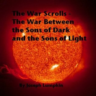 The War Scrolls - The War Between the Sons of Dark and the Sons of Light  by  Joseph B. Lumpkin