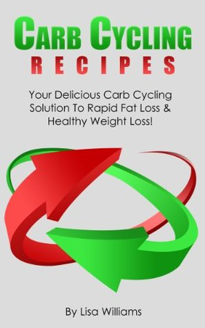 Carb Cycling Recipes:Your Delicious Carb Cycling Solution To Rapid Fat Loss And Healthy Weight Loss!  by  Lisa Williams