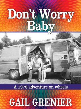 Dont Worry Baby: A 1972 Adventure on Wheels  by  Gail Grenier