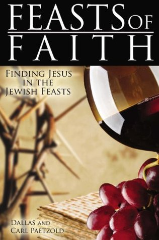 Feasts of Faith: Finding Jesus in the Jewish Feasts Dallas Paetzold
