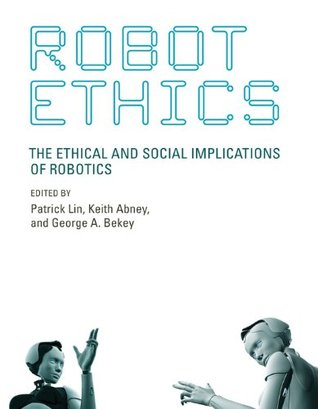 Robot Ethics: The Ethical and Social Implications of Robotics (Intelligent Robotics and Autonomous Agents series)  by  Patrick Lin