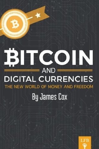 Bitcoin and Digital Currencies: The New World of Money and Freedom  by  James Cox