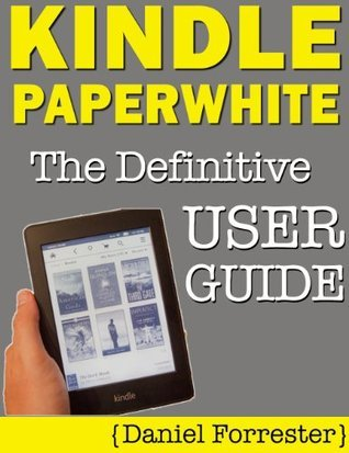 Kindle Paperwhite Manual: The Definitive User Guide For Mastering Your Kindle Paperwhite Daniel Forrester