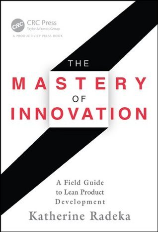 The Mastery of Innovation: A Field Guide to Lean Product Development  by  Katherine Radeka