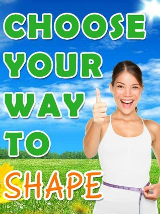 Choose your Way to Shape - Losing Weight Through Proper Hunger Management, Popular Diets, Weight Loss Supplements and Surgery  by  Cress Mooney