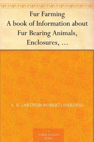 Fur Farming A book of Information about Fur Bearing Animals, Enclosures, Habits, Care, etc. Arthur Robert Harding