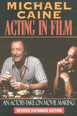 Michael Caine - Acting in Film: An Actors Take on Movie Making (The Applause Acting Series) Revised Expanded Edition  by  Michael Caine
