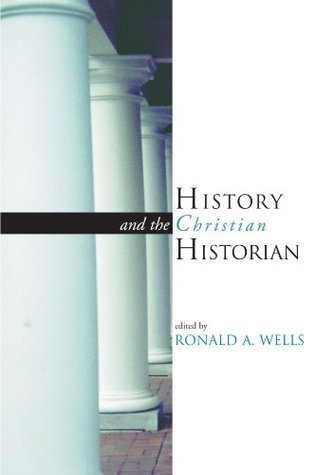 History and the Christian Historian  by  Ronald A. Wells