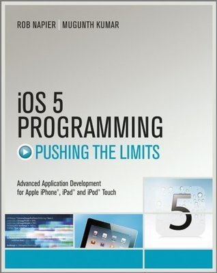 iOS 5 Programming Pushing the Limits: Developing Extraordinary Mobile Apps for Apple iPhone, iPad, and iPod Touch  by  Rob Napier
