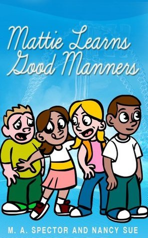 Mattie Learns GOOD Manners! (For 4-8 Year Olds Perfect For Story Time And Young Readers) M. A.  Spector