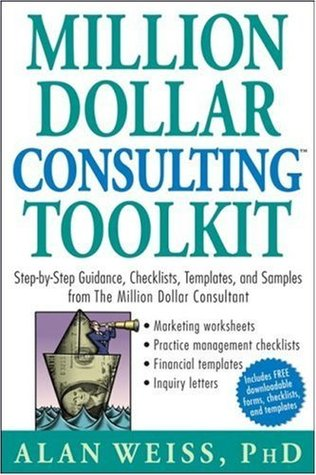 Million Dollar Consulting (TM) Toolkit: Step-By-Step Guidance, Checklists, Templates and Samples from The Million Dollar Consultant  by  Alan Weiss