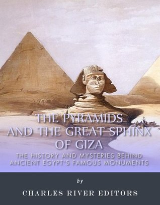 The Pyramids and the Great Sphinx of Giza: The History and Mysteries Behind Ancient Egypts Famous Monuments  by  Charles River Editors