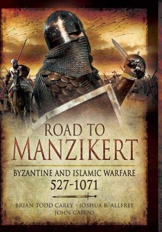 Road to Manzikert: Byzantine and Islamic Warfare 527-1071  by  Brian Todd Carey