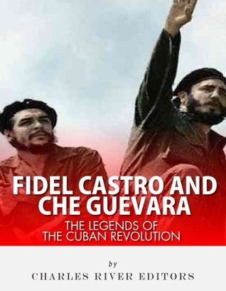 Fidel Castro and Che Guevara: The Legends of the Cuban Revolution  by  Charles River Editors