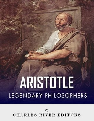Legendary Philosophers: The Life and Philosophy of Aristotle  by  Charles River Editors
