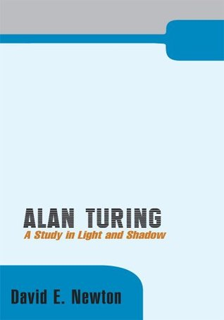Alan Turing: A Study in Light and Shadow  by  David E. Newton