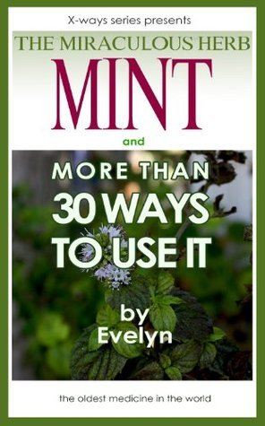 Mint, The Miraculous Herb and more than 30 Ways To Use It Evelyn