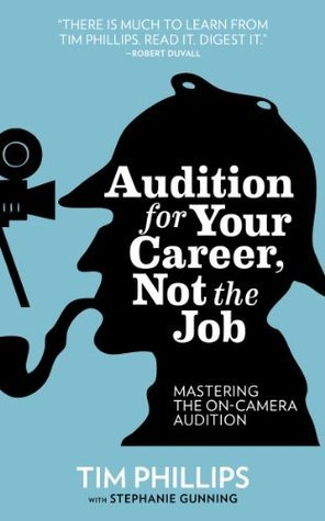 Audition for Your Career, Not the Job: Mastering the On-camera Audition  by  Tim Phillips