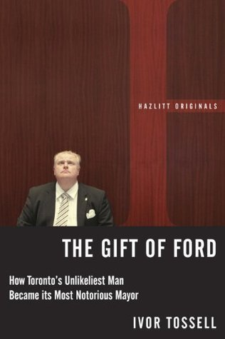 The Gift of Ford: Rob Ford: How Torontos Unlikeliest Man Became its Most Notorious Mayor  by  Ivor Tossell