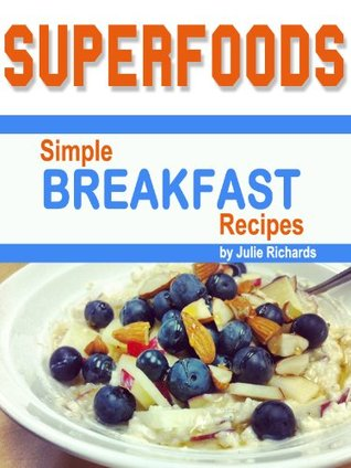 Superfoods: Simple Breakfast Recipes  by  Julie Richards