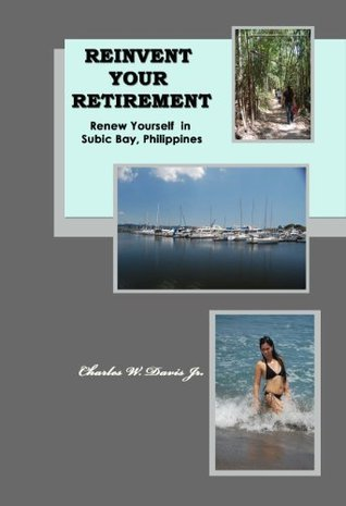 Reinvent Your Retirement: Renew Yourself in Subic Bay, Philippines  by  Charles W. Davis Jr.