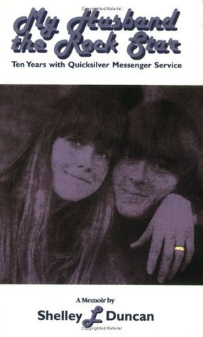 My Husband The Rock Star: Ten Years With Quicksilver Messenger Service Shelley L. Duncan