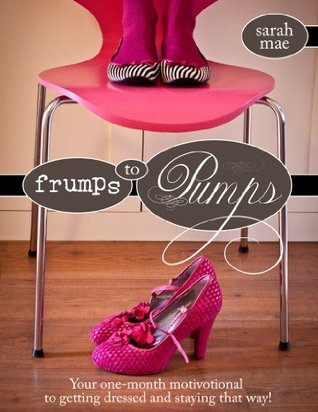 Frumps to Pumps - Your one-month motivotional to getting dressed and staying that way!  by  Sarah Mae
