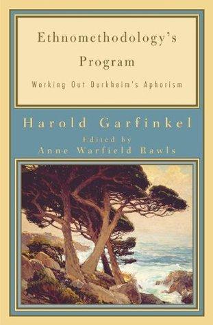 Ethnomethodologys Program: Working Out Durkheims Aphorism (Legacies of Social Thought Series) Harold Garfinkel