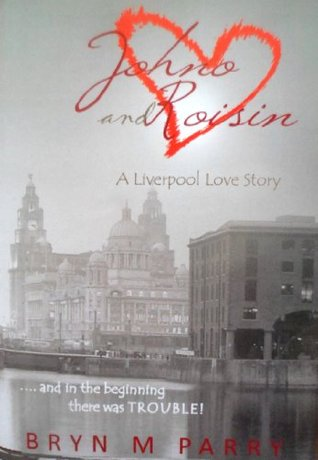 JOHNO AND ROISIN- A LIVERPOOL LOVE STORY- and in the beginning there was TROUBLE! Bryn M Parry