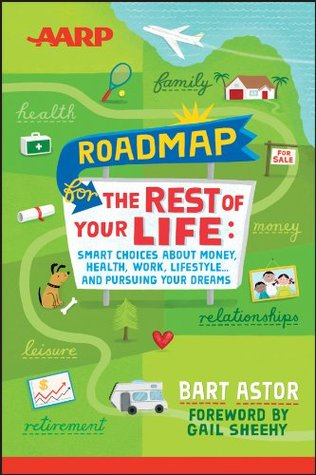 AARP Roadmap for the Rest of Your Life: Smart Choices About Money, Health, Work, Lifestyle ... and Pursuing Your Dreams  by  Bart Astor