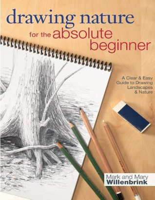 Drawing Nature for the Absolute Beginner: A Clear & Easy Guide to Drawing Landscapes & Nature  by  Mark Willenbrink