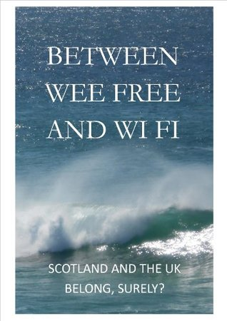 Between Wee Free and Wi Fi: Scotland and the UK belong, surely?  by  Tim Cawkwell