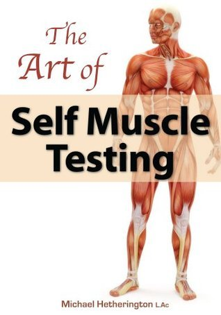 The Art of Self Muscle Testing: For Health, Life and Enlightenment Michael Hetherington