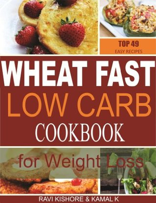 Wheat Fast Low Carb CookBook for Weight Loss: Top 49 Wheat Free Beginners Recipes, Who Want to Lose Belly Fat Without Dieting and Prevent Diabetes. Ravi Kishore