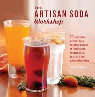The Artisan Soda Workshop: 75 Homemade Recipes from Fountain Classics to Rhubarb Basil, Sea Salt Lime, Cold-Brew Coffee and Muc  by  Andrea Lynn