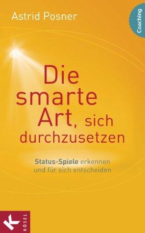 Die smarte Art, sich durchzusetzen: Status-Spiele erkennen und für sich entscheiden  by  Astrid Posner