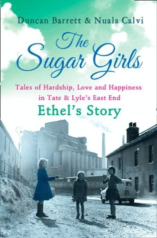 The Sugar Girls - Ethels Story: Tales of Hardship, Love and Happiness in Tate & Lyles East End  by  Duncan Barrett