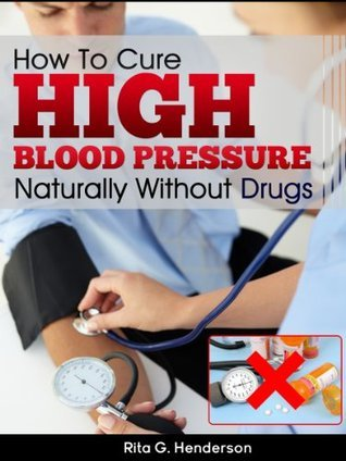 How To Cure High Blood Pressure Naturally Without Drugs  by  Rita G. Henderson