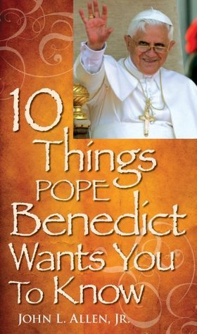 10 Things Pope Benedict Wants You To Know John L. Allen Jr.