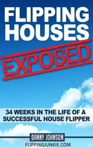 Flipping Houses Exposed: 34 Weeks in the Life of a Successful House Flipper  by  Danny Johnson
