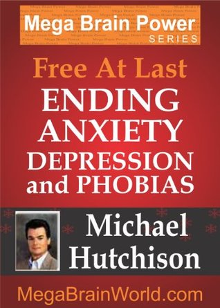 Free At Last: Ending Anxiety, Depression and Phobias Michael Hutchison