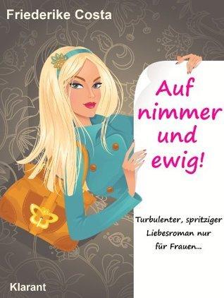 Auf nimmer und ewig! Turbulenter, spritziger Liebesroman nur für Frauen... (Friederike Costa Liebesroman)  by  Friederike Costa