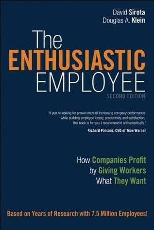 The Enthusiastic Employee: How Companies Profit  by  Giving Workers What They Want (2nd Edition) by David Sirota