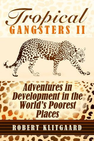 Tropical Gangsters II: Adventures in Development in the Worlds Poorest Places  by  Robert Klitgaard