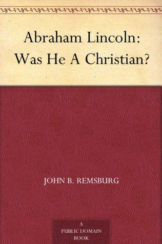 Abraham Lincoln: Was He A Christian? John B. Remsburg