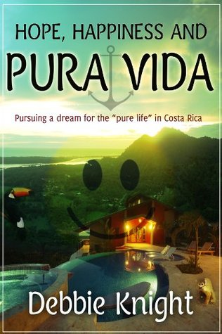 Hope, Happiness and Pura Vida:  Pursuing a dream for the pure life in Costa Rica  by  Debbie Knight