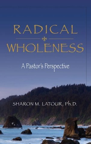 Radical Wholeness: A Pastors Perspective  by  Sharon Latour