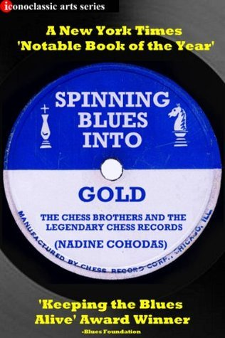 Spinning Blues Into Gold: The Chess Brothers and the Legendary Chess Records  by  Nadine Cohodas