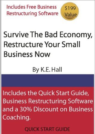SURVIVE THE BAD ECONOMY, RESTRUCTURE YOUR BUSINESS TODAY  by  K.E. Hall